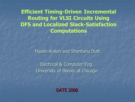 Hasan Arslan and Shantanu Dutt Hasan Arslan and Shantanu Dutt Electrical & Computer Eng. University of Illinois at Chicago DATE 2006 Efficient Timing-Driven.