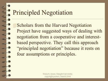 Tricia S. Jones, Temple University, copyright protect, March 2006 Principled Negotiation 4 Scholars from the Harvard Negotiation Project have suggested.