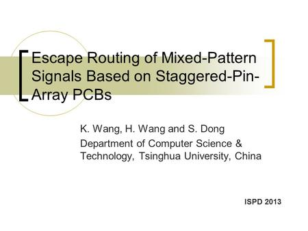 Escape Routing of Mixed-Pattern Signals Based on Staggered-Pin- Array PCBs K. Wang, H. Wang and S. Dong Department of Computer Science & Technology, Tsinghua.
