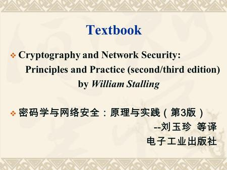 Textbook  Cryptography and Network Security: Principles and Practice (second/third edition) by William Stalling  密码学与网络安全:原理与实践(第 3 版) -- 刘玉珍 等译 电子工业出版社.