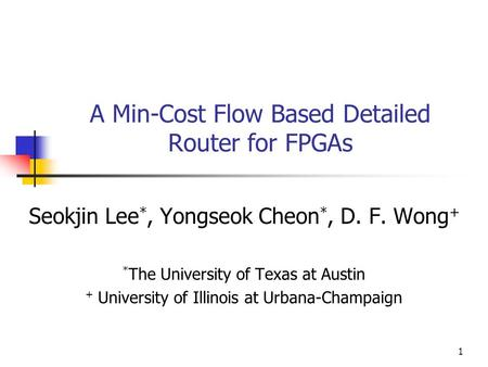 1 A Min-Cost Flow Based Detailed Router for FPGAs Seokjin Lee *, Yongseok Cheon *, D. F. Wong + * The University of Texas at Austin + University of Illinois.