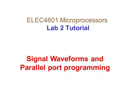 ELEC4601 Microprocessors Lab 2 Tutorial Signal Waveforms and Parallel port programming.