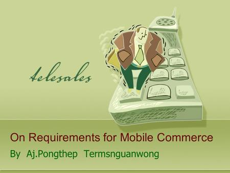 On Requirements for Mobile Commerce By Aj.Pongthep Termsnguanwong.