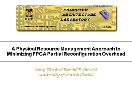 A Physical Resource Management Approach to Minimizing FPGA Partial Reconfiguration Overhead Heng Tan and Ronald F. DeMara University of Central Florida.