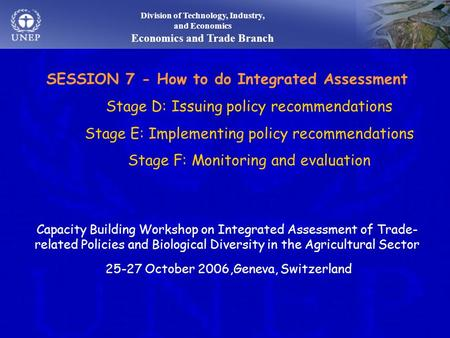 Division of Technology, Industry, and Economics Economics and Trade Branch SESSION 7 - How to do Integrated Assessment Stage D: Issuing policy recommendations.