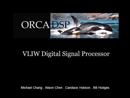 VLIW Digital Signal Processor Michael Chang. Alison Chen. Candace Hobson. Bill Hodges.