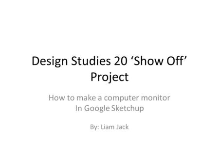 Design Studies 20 'Show Off' Project How to make a computer monitor In Google Sketchup By: Liam Jack.