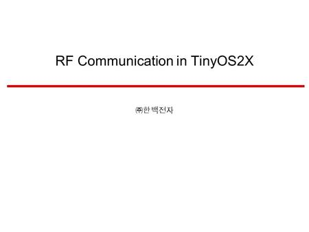 RF Communication in TinyOS2X ㈜한백전자 Background IEEE 802 LAN/MAN Standards Committee802.1Higher 802.1 Higher Layer LAN Protocols Working Group 802.11.