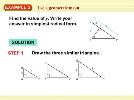 EXAMPLE 3 Use a geometric mean Find the value of y. Write your answer in simplest radical form. SOLUTION STEP 1 Draw the three similar triangles.