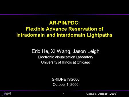 GridNets, October 1, 2006 1 AR-PIN/PDC: Flexible Advance Reservation of Intradomain and Interdomain Lightpaths Eric He, Xi Wang, Jason Leigh Electronic.