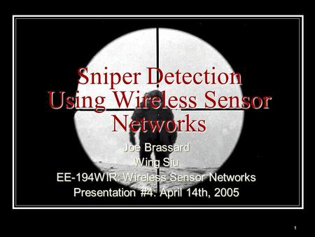 1 Sniper Detection Using Wireless Sensor Networks Joe Brassard Wing Siu EE-194WIR: Wireless Sensor Networks Presentation #4: April 14th, 2005.