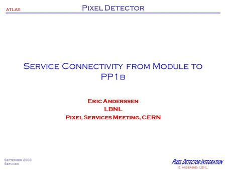ATLAS Pixel Detector September 2003 Services E. Anderssen LBNL Service Connectivity from Module to PP1b Eric Anderssen LBNL Pixel Services Meeting, CERN.
