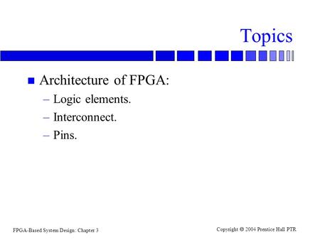 Topics Architecture of FPGA: Logic elements. Interconnect. Pins.