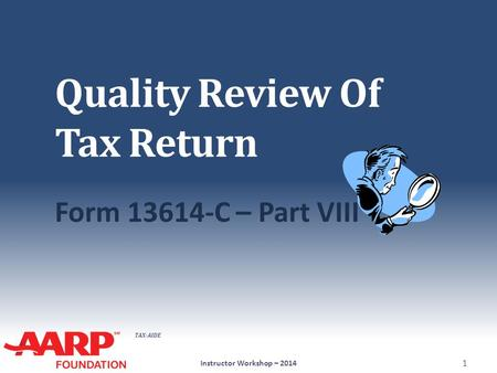 TAX-AIDE Quality Review Of Tax Return Form 13614-C – Part VIII Instructor Workshop – 2014 1.