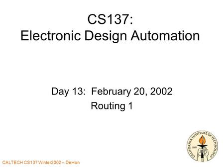 CALTECH CS137 Winter2002 -- DeHon CS137: Electronic Design Automation Day 13: February 20, 2002 Routing 1.
