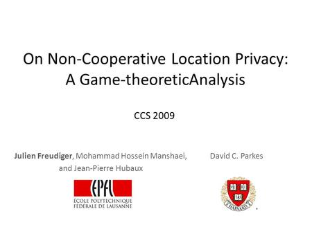 On Non-Cooperative Location Privacy: A Game-theoreticAnalysis Julien Freudiger, Mohammad Hossein Manshaei, and Jean-Pierre Hubaux David C. Parkes CCS 2009.