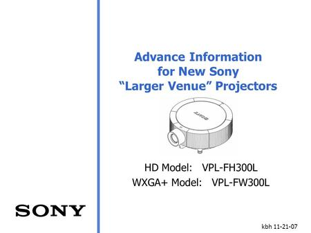 "Kbh 11-21-07 Advance Information for New Sony ""Larger Venue"" Projectors HD Model: VPL-FH300L WXGA+ Model: VPL-FW300L."