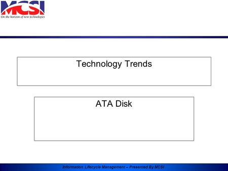Information Lifecycle Management – Presented By MCSI Technology Trends ATA Disk.