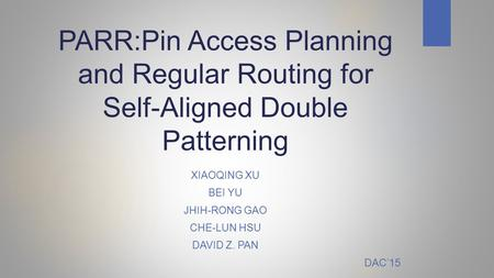 PARR:Pin Access Planning and Regular Routing for Self-Aligned Double Patterning XIAOQING XU BEI YU JHIH-RONG GAO CHE-LUN HSU DAVID Z. PAN DAC'15.