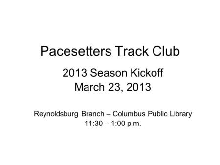 Pacesetters Track Club 2013 Season Kickoff March 23, 2013 Reynoldsburg Branch – Columbus Public Library 11:30 – 1:00 p.m.