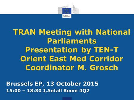 TRAN Meeting with National Parliaments Presentation by TEN-T Orient East Med Corridor Coordinator M. Grosch Brussels EP, 13 October 2015 15:00 – 18:30.