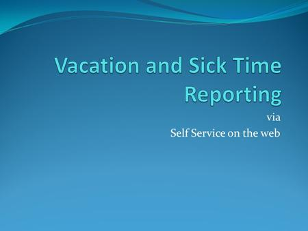 Via Self Service on the web. Vacation and Sick Time Reporting For entry of the employee's vacation and sick time: The employee will log on to self service.