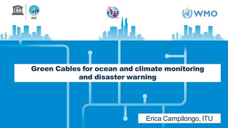 Green Cables for ocean and climate monitoring and disaster warning Erica Campilongo, ITU.
