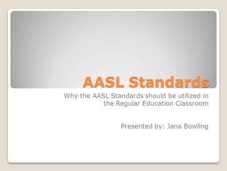 AASL Standards Why the AASL Standards should be utilized in the Regular Education Classroom Presented by: Jana Bowling.