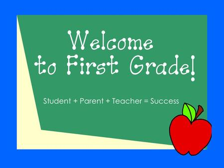 Welcome to First Grade! Student + Parent + Teacher = Success.