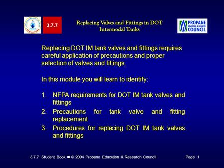 3.7.7 Student Book © 2004 Propane Education & Research CouncilPage 1 Replacing DOT IM tank valves and fittings requires careful application of precautions.