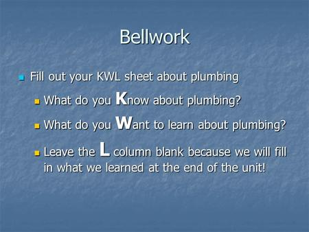 Bellwork Fill out your KWL sheet about plumbing Fill out your KWL sheet about plumbing What do you K now about plumbing? What do you K now about plumbing?
