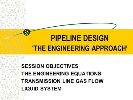 PIPELINE DESIGN ' THE ENGINEERING APPROACH' SESSION OBJECTIVES THE ENGINEERING EQUATIONS TRANSMISSION LINE GAS FLOW LIQUID SYSTEM.