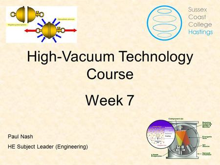 Vacuum Fundamentals High-Vacuum Technology Course Week 7 Paul Nash HE Subject Leader (Engineering)