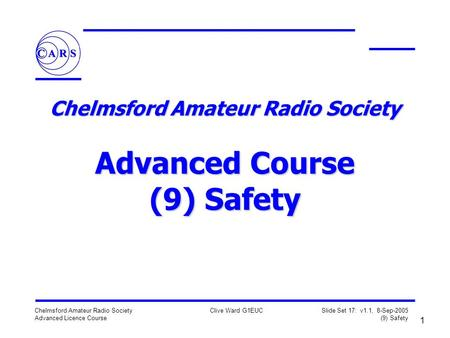 1 Chelmsford Amateur Radio Society Advanced Licence Course Clive Ward G1EUC Slide Set 17: v1.1, 8-Sep-2005 (9) Safety Chelmsford Amateur Radio Society.