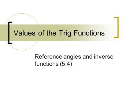 Values of the Trig Functions Reference angles and inverse functions (5.4)