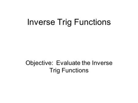 Inverse Trig Functions Objective: Evaluate the Inverse Trig Functions.