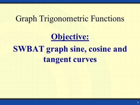 Graph Trigonometric Functions Objective: SWBAT graph sine, cosine and tangent curves 1.