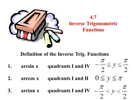 4.7 Inverse Trigonometric Functions Definition of the Inverse Trig. Functions 1.arcsin xquadrants I and IV 2.arccos xquadrants I and II 3.arctan x quadrants.