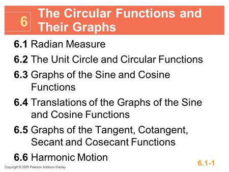 Copyright © 2009 Pearson Addison-Wesley 6.1-1 6.1 Radian Measure 6.2 The Unit Circle and Circular Functions 6.3 Graphs of the Sine and Cosine Functions.