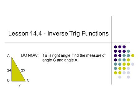 Lesson 14.4 - Inverse Trig Functions A DO NOW: If B is right angle, find the measure of angle C and angle A. 2425 B C 7.