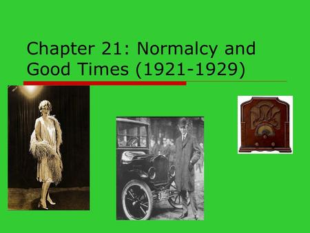 "Chapter 21: Normalcy and Good Times (1921-1929). Growing up Harding!  1920 campaign slogan ""Return to Normalcy""  Appointed ""Ohio Gang"" as members of."