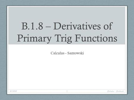 B.1.8 – Derivatives of Primary Trig Functions Calculus - Santowski 12/1/2015 1 Calculus - Santowski.