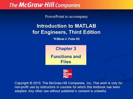 Introduction to MATLAB for Engineers, Third Edition William J. Palm III Chapter 3 Functions and Files PowerPoint to accompany Copyright © 2010. The McGraw-Hill.