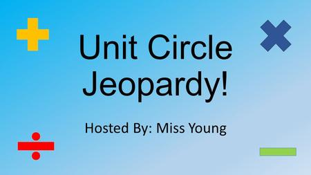 Unit Circle Jeopardy! Hosted By: Miss Young. Converting Angles Finding Angles Exact Values (Trig Functs) Finding Trig Ratios $ 100 $ 100 $ 100 $ 100 $