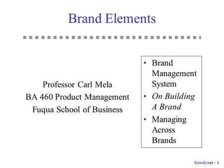 Goodyear – 1 Brand Elements Professor Carl Mela BA 460 Product Management Fuqua School of Business Brand Management System On Building A Brand Managing.