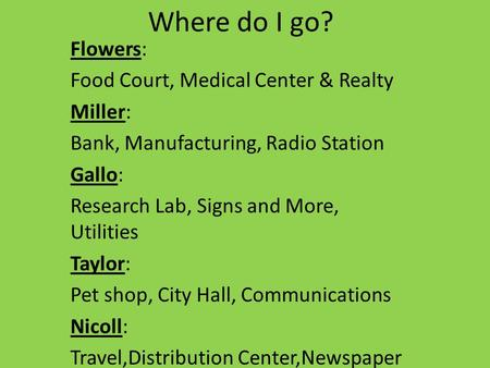 Where do I go? Flowers: Food Court, Medical Center & Realty Miller: Bank, Manufacturing, Radio Station Gallo: Research Lab, Signs and More, Utilities Taylor: