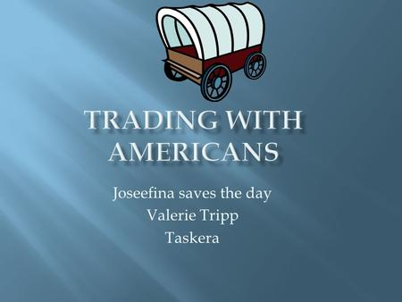 Joseefina saves the day Valerie Tripp Taskera.  Josefina and her family live in Mexico they went to santa fe to trade with the americans.The american.