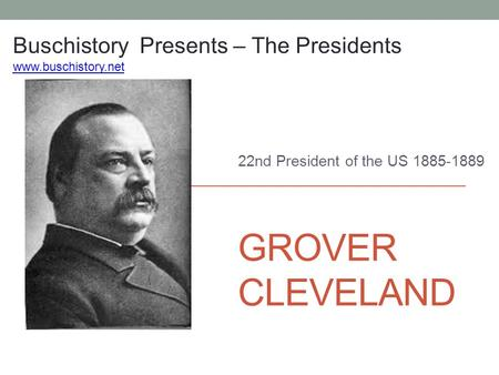 GROVER CLEVELAND 22nd President of the US 1885-1889 Buschistory Presents – The Presidents www.buschistory.net.