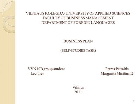 VILNIAUS KOLEGIJA/ UNIVERSITY OF APPLIED SCIENCES FACULTY OF BUSINESS MANAGEMENT DEPARTMENT OF FOREIGN LANGUAGES BUSINESS PLAN ( SELF-STUDIES TASK ) VVN10B.