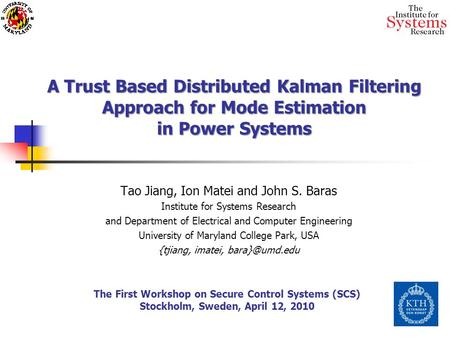 A Trust Based Distributed Kalman Filtering Approach for Mode Estimation in Power Systems Tao Jiang, Ion Matei and John S. Baras Institute for Systems Research.